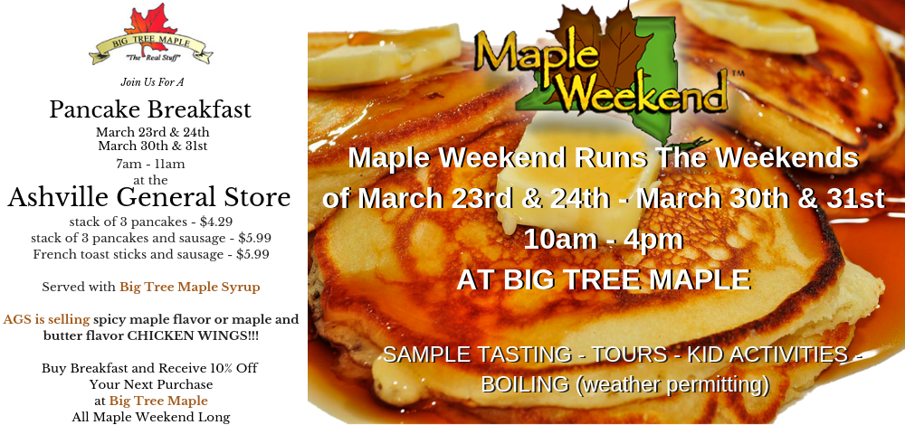 Maple Weekend Runs March 23rd and 24th and again March 30th and 31st from 10am to 4 pm at Big Tree Maple. Sample Tasting, tours, kid activities, boiling. Join Us For A Pancake breakfast March 23 through the 24th and again March 30th through the 31st at the Ashville General Store. Stack of pancakes - $4.29 Stack of pancakes and sausage $5.99 French toast sticks and sausage $5.99 served with Big Tree Maple Syrup. AGS is selling spicy maple flavor or maple and butter flavor chicken wings!! Buy breakfast and receive 10$ off your next purchase at Big Tree Maple all Maple Weekend Long